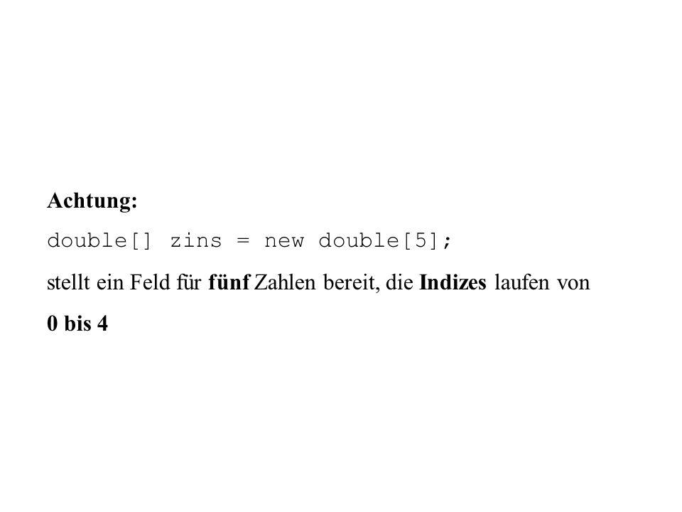 Achtung: double[] zins = new double[5]; stellt ein Feld für fünf Zahlen bereit, die Indizes laufen von.